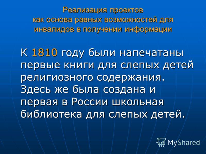 Реализация проектов как основа равных возможностей для инвалидов в получении информации К 1810 году были напечатаны первые книги для слепых детей религиозного содержания. Здесь же была создана и первая в России школьная библиотека для слепых детей.