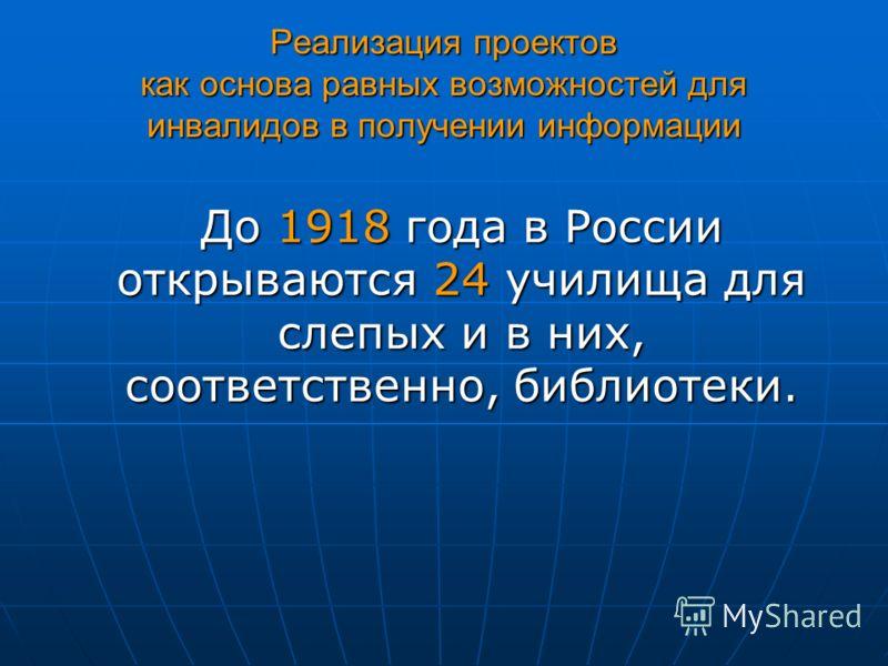 Реализация проектов как основа равных возможностей для инвалидов в получении информации До 1918 года в России открываются 24 училища для слепых и в них, соответственно, библиотеки.