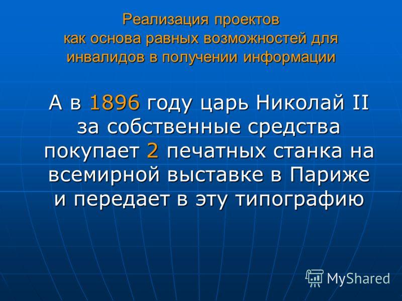 Реализация проектов как основа равных возможностей для инвалидов в получении информации А в 1896 году царь Николай II за собственные средства покупает 2 печатных станка на всемирной выставке в Париже и передает в эту типографию