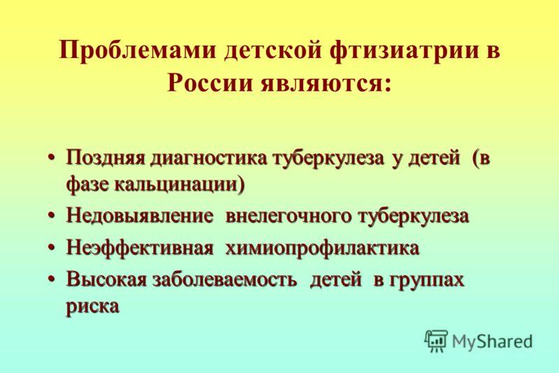 Проблемами детской фтизиатрии в России являются: Поздняя диагностика туберкулеза у детей (в фазе кальцинации)Поздняя диагностика туберкулеза у детей (в фазе кальцинации) Недовыявление внелегочного туберкулезаНедовыявление внелегочного туберкулеза Неэ