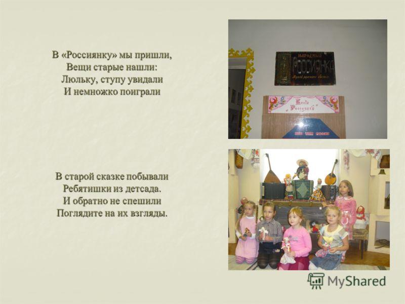 В «Россиянку» мы пришли, Вещи старые нашли: Люльку, ступу увидали И немножко поиграли В старой сказке побывали Ребятишки из детсада. И обратно не спешили Поглядите на их взгляды.