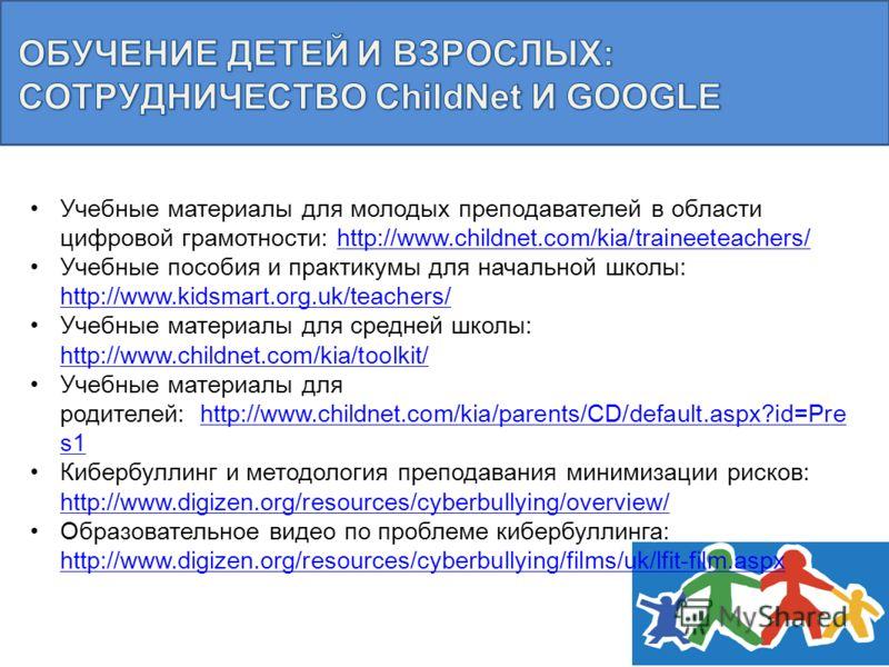 Учебные материалы для молодых преподавателей в области цифровой грамотности: http://www.childnet.com/kia/traineeteachers/http://www.childnet.com/kia/traineeteachers/ Учебные пособия и практикумы для начальной школы: http://www.kidsmart.org.uk/teacher