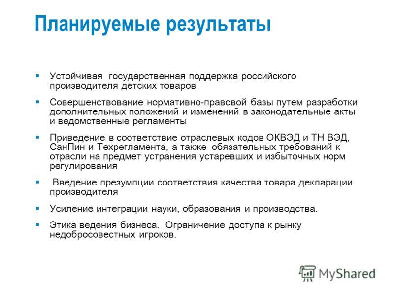Устойчивая государственная поддержка российского производителя детских товаров Совершенствование нормативно-правовой базы путем разработки дополнительных положений и изменений в законодательные акты и ведомственные регламенты Приведение в соответстви