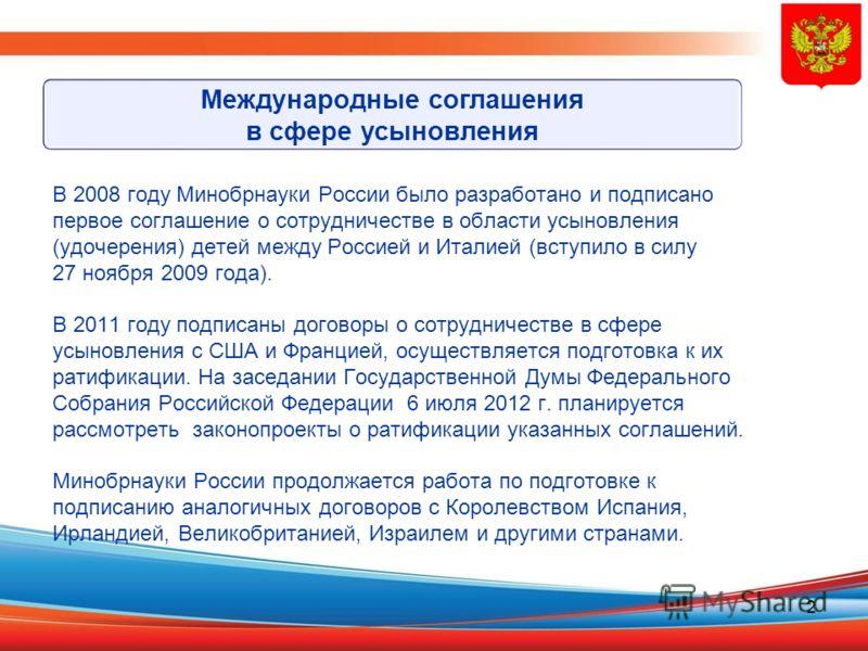 2 В 2008 году Минобрнауки России было разработано и подписано первое соглашение о сотрудничестве в области усыновления (удочерения) детей между Россией и Италией (вступило в силу 27 ноября 2009 года). В 2011 году подписаны договоры о сотрудничестве в