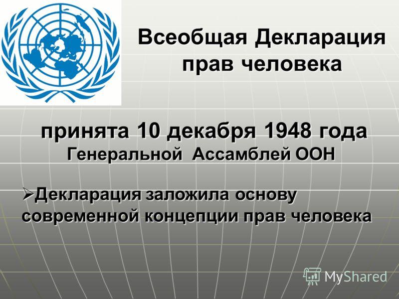 Всеобщая Декларация прав человека Декларация заложила основу современной концепции прав человека Декларация заложила основу современной концепции прав человека принята 10 декабря 1948 года Генеральной Ассамблей ООН принята 10 декабря 1948 года Генера