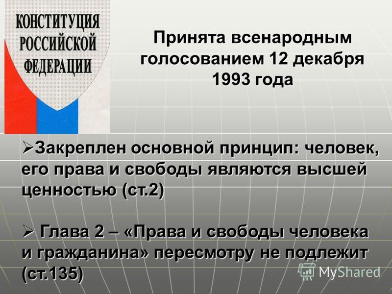 Принята всенародным голосованием 12 декабря 1993 года Закреплен основной принцип: человек, его права и свободы являются высшей ценностью (ст.2) Закреплен основной принцип: человек, его права и свободы являются высшей ценностью (ст.2) Глава 2 – «Права
