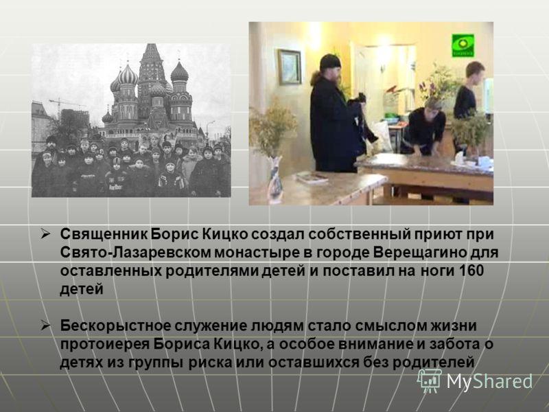7 Священник Борис Кицко создал собственный приют при Свято-Лазаревском монастыре в городе Верещагино для оставленных родителями детей и поставил на ноги 160 детей Бескорыстное служение людям стало смыслом жизни протоиерея Бориса Кицко, а особое внима
