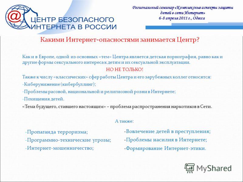 Региональный семинар «Комплексные аспекты защиты детей в сети Интернет» 6-8 апреля 2011 г., Одесса : Какими Интернет-опасностями занимается Центр? Как и в Европе, одной из основных «тем» Центра является детская порнография, равно как и другие формы с