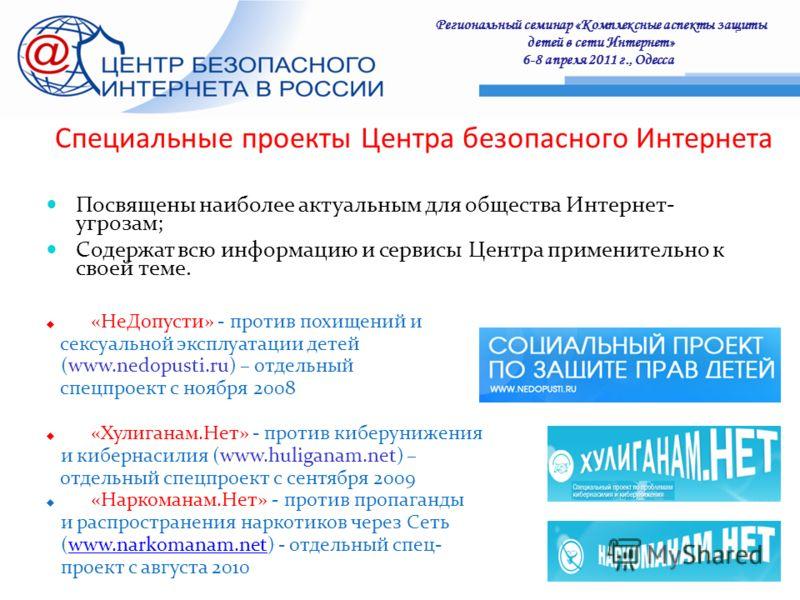 Региональный семинар «Комплексные аспекты защиты детей в сети Интернет» 6-8 апреля 2011 г., Одесса : Специальные проекты Центра безопасного Интернета Посвящены наиболее актуальным для общества Интернет- угрозам; Содержат всю информацию и сервисы Цент
