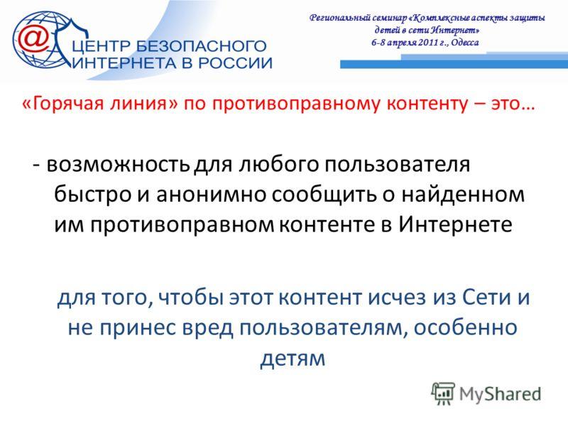 Региональный семинар «Комплексные аспекты защиты детей в сети Интернет» 6-8 апреля 2011 г., Одесса : «Горячая линия» по противоправному контенту – это… - возможность для любого пользователя быстро и анонимно сообщить о найденном им противоправном кон