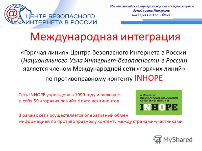 Региональный семинар «Комплексные аспекты защиты детей в сети Интернет» 6-8 апреля 2011 г., Одесса : Международная интеграция «Горячая линия» Центра безопасного Интернета в России (Национального Узла Интернет-безопасности в России) является членом Ме