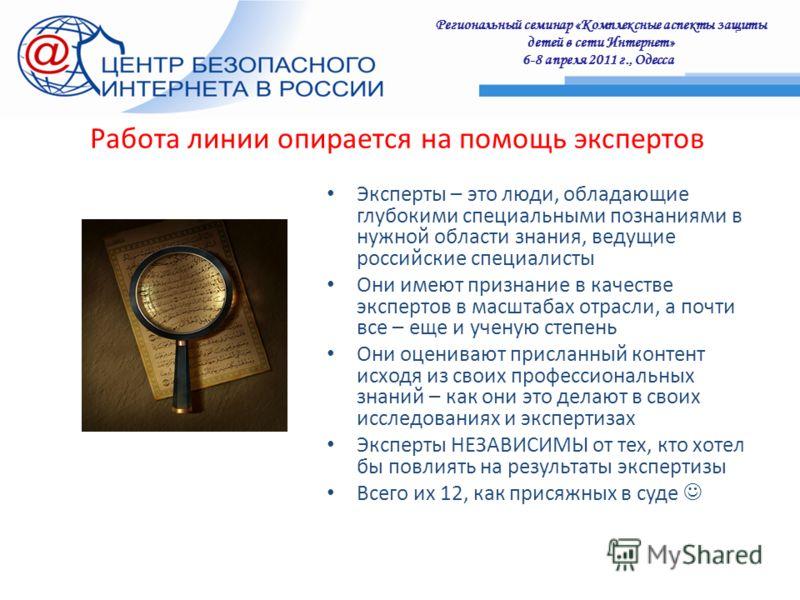 Региональный семинар «Комплексные аспекты защиты детей в сети Интернет» 6-8 апреля 2011 г., Одесса : Работа линии опирается на помощь экспертов Эксперты – это люди, обладающие глубокими специальными познаниями в нужной области знания, ведущие российс