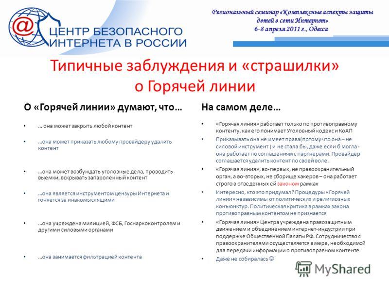Региональный семинар «Комплексные аспекты защиты детей в сети Интернет» 6-8 апреля 2011 г., Одесса : Типичные заблуждения и «страшилки» о Горячей линии О «Горячей линии» думают, что… … она может закрыть любой контент …она может приказать любому прова