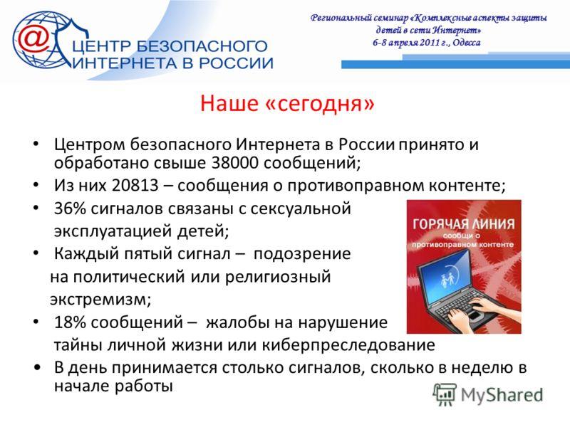 Региональный семинар «Комплексные аспекты защиты детей в сети Интернет» 6-8 апреля 2011 г., Одесса : Наше «сегодня» Центром безопасного Интернета в России принято и обработано свыше 38000 сообщений; Из них 20813 – сообщения о противоправном контенте;