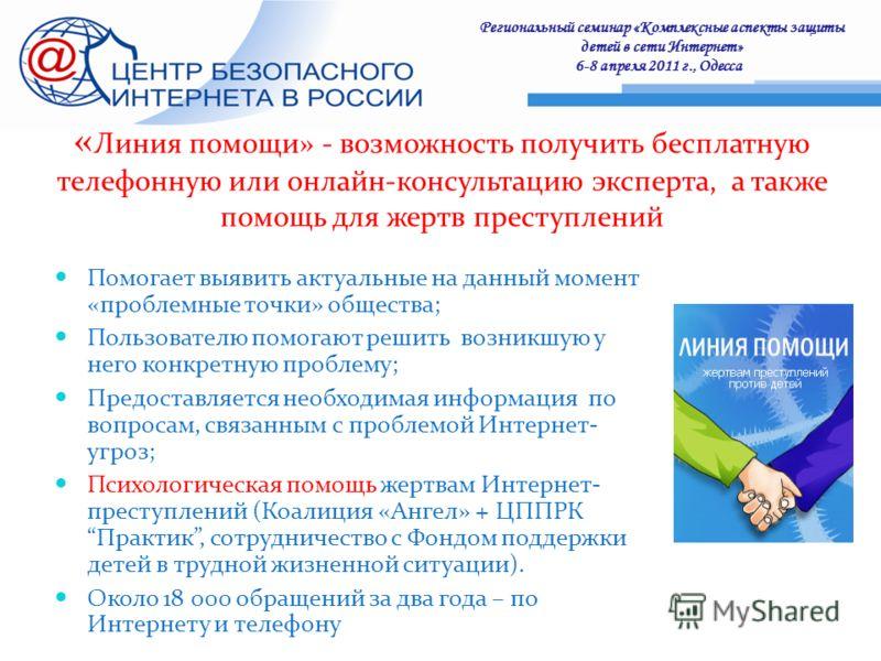 Региональный семинар «Комплексные аспекты защиты детей в сети Интернет» 6-8 апреля 2011 г., Одесса : « Линия помощи» - возможность получить бесплатную телефонную или онлайн-консультацию эксперта, а также помощь для жертв преступлений Помогает выявить