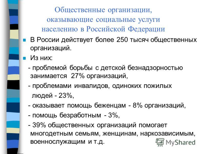 Общественные организации, оказывающие социальные услуги населению в Российской Федерации n В России действует более 250 тысяч общественных организаций. n Из них: - проблемой борьбы с детской безнадзорностью занимается 27% организаций, - проблемами ин