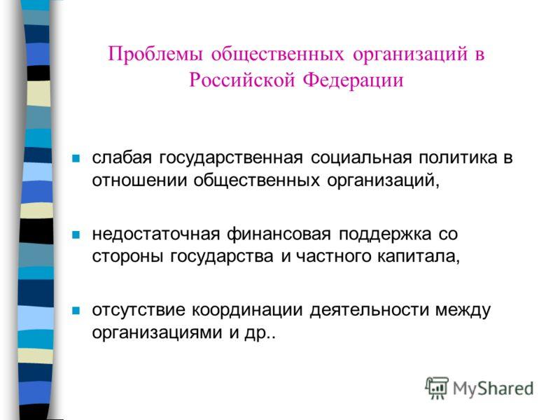 Проблемы общественных организаций в Российской Федерации n слабая государственная социальная политика в отношении общественных организаций, n недостаточная финансовая поддержка со стороны государства и частного капитала, n отсутствие координации деят