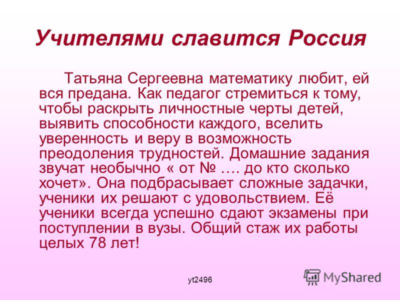 yt2496 Учителями славится Россия Татьяна Сергеевна математику любит, ей вся предана. Как педагог стремиться к тому, чтобы раскрыть личностные черты детей, выявить способности каждого, вселить уверенность и веру в возможность преодоления трудностей. Д