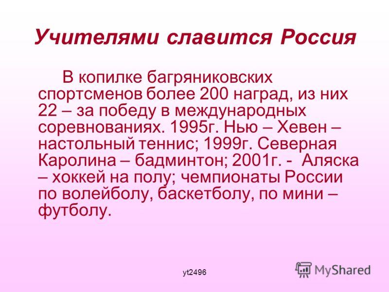 yt2496 Учителями славится Россия В копилке багряниковских спортсменов более 200 наград, из них 22 – за победу в международных соревнованиях. 1995г. Нью – Хевен – настольный теннис; 1999г. Северная Каролина – бадминтон; 2001г. - Аляска – хоккей на пол