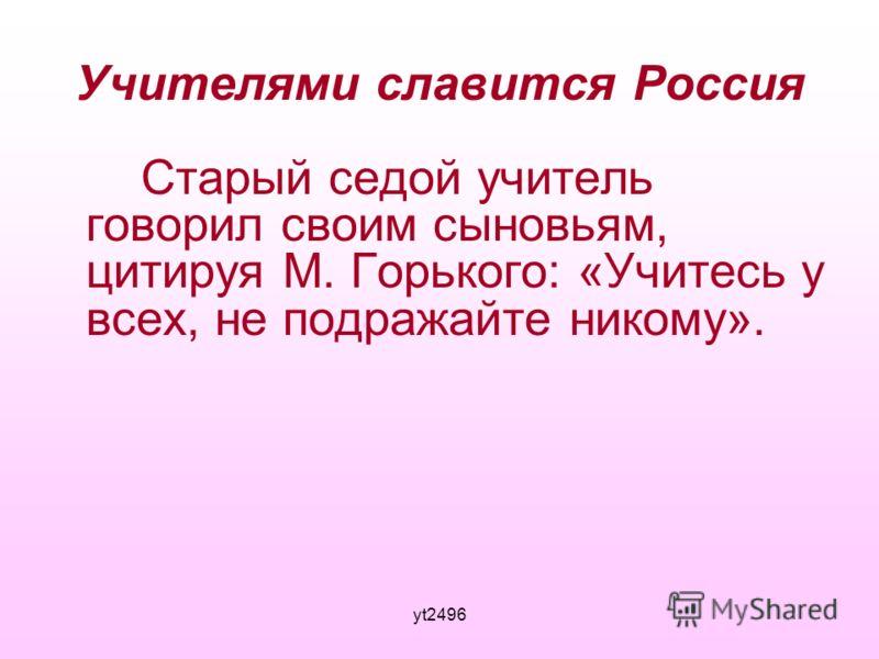 yt2496 Учителями славится Россия Старый седой учитель говорил своим сыновьям, цитируя М. Горького: «Учитесь у всех, не подражайте никому».