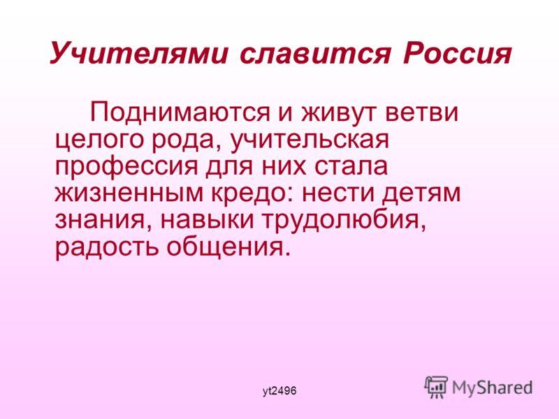 yt2496 Учителями славится Россия Поднимаются и живут ветви целого рода, учительская профессия для них стала жизненным кредо: нести детям знания, навыки трудолюбия, радость общения.