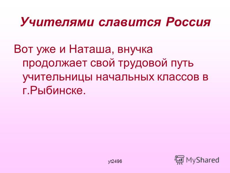 yt2496 Учителями славится Россия Вот уже и Наташа, внучка продолжает свой трудовой путь учительницы начальных классов в г.Рыбинске.