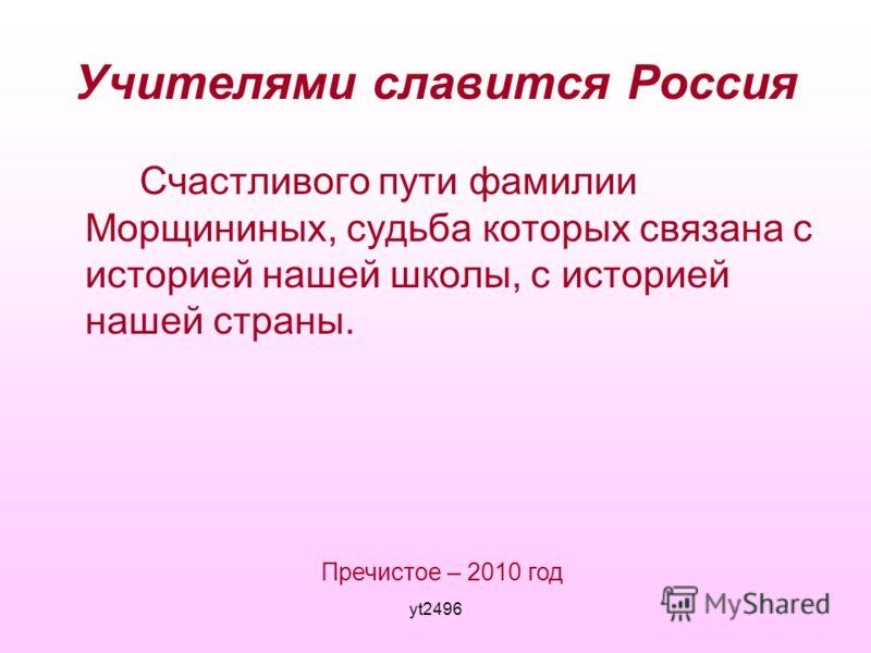 yt2496 Учителями славится Россия Счастливого пути фамилии Морщининых, судьба которых связана с историей нашей школы, с историей нашей страны. Пречистое – 2010 год