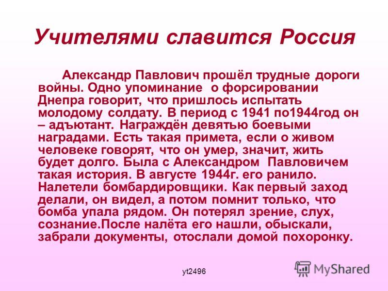 yt2496 Учителями славится Россия Александр Павлович прошёл трудные дороги войны. Одно упоминание о форсировании Днепра говорит, что пришлось испытать молодому солдату. В период с 1941 по1944год он – адъютант. Награждён девятью боевыми наградами. Есть