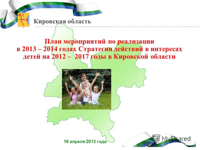 Кировская область План мероприятий по реализации в 2013 – 2014 годах Стратегии действий в интересах детей на 2012 – 2017 годы в Кировской области 16 апреля 2013 года