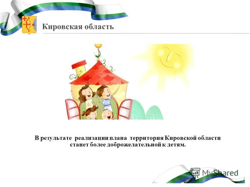 Кировская область В результате реализации плана территория Кировской области станет более доброжелательной к детям.