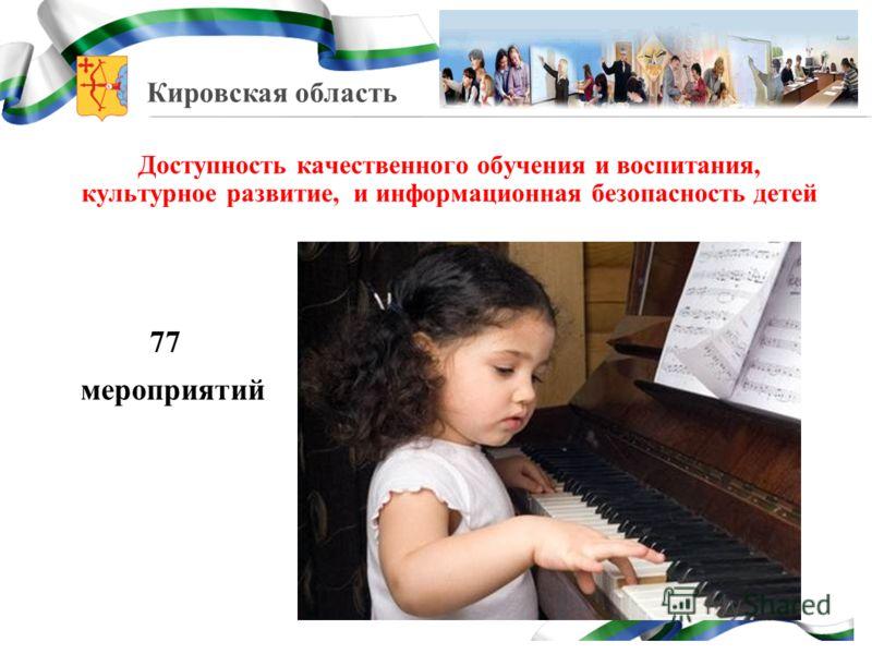 Кировская область Доступность качественного обучения и воспитания, культурное развитие, и информационная безопасность детей 77 мероприятий