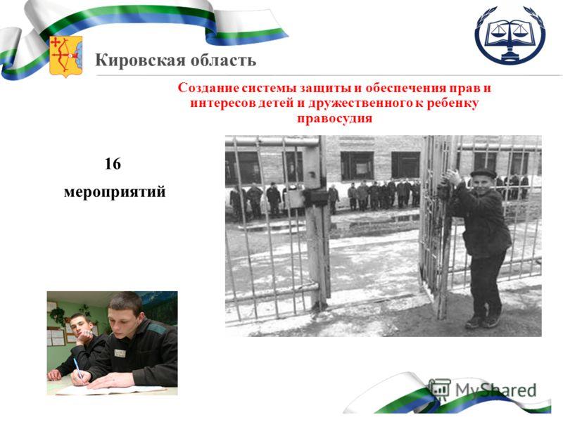 Кировская область Создание системы защиты и обеспечения прав и интересов детей и дружественного к ребенку правосудия 16 мероприятий
