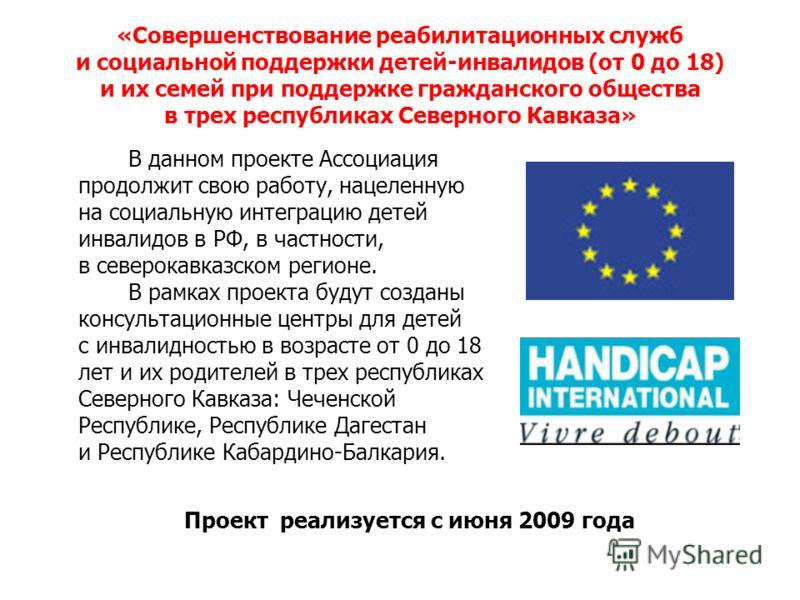 «Совершенствование реабилитационных служб и социальной поддержки детей-инвалидов (от 0 до 18) и их семей при поддержке гражданского общества в трех республиках Северного Кавказа» В данном проекте Ассоциация продолжит свою работу, нацеленную на социал