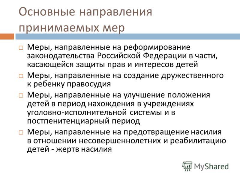 Основные направления принимаемых мер Меры, направленные на реформирование законодательства Российской Федерации в части, касающейся защиты прав и интересов детей Меры, направленные на создание дружественного к ребенку правосудия Меры, направленные на