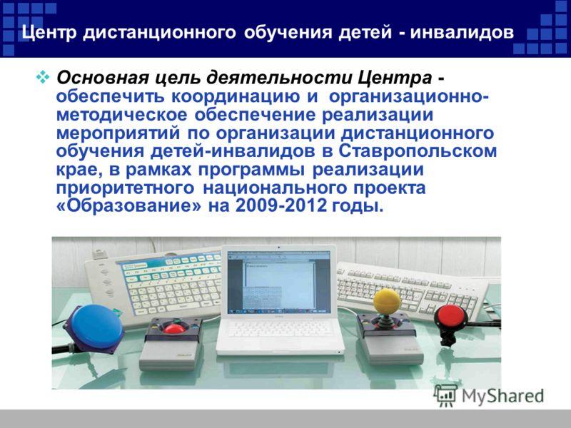 Центр дистанционного обучения детей - инвалидов Основная цель деятельности Центра - обеспечить координацию и организационно- методическое обеспечение реализации мероприятий по организации дистанционного обучения детей-инвалидов в Ставропольском крае,