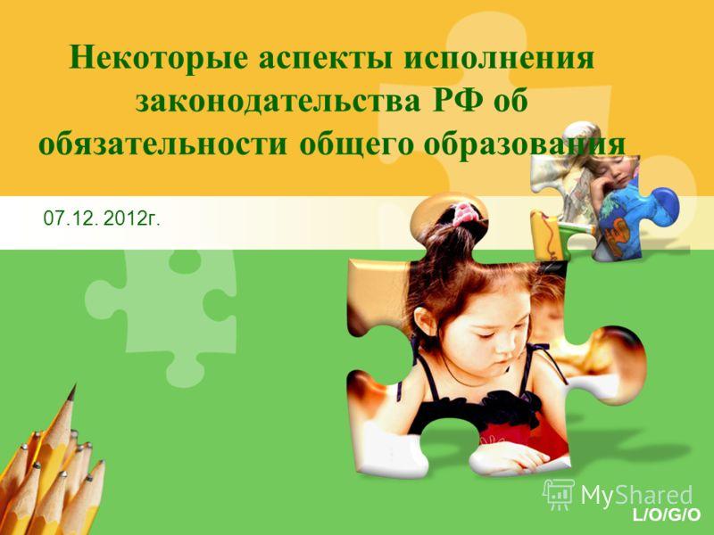 L/O/G/O Некоторые аспекты исполнения законодательства РФ об обязательности общего образования 07.12. 2012г.