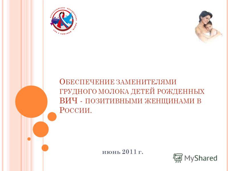 О БЕСПЕЧЕНИЕ ЗАМЕНИТЕЛЯМИ ГРУДНОГО МОЛОКА ДЕТЕЙ РОЖДЕННЫХ ВИЧ - ПОЗИТИВНЫМИ ЖЕНЩИНАМИ В Р ОССИИ. июнь 2011 г.