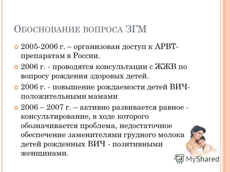 О БОСНОВАНИЕ ВОПРОСА ЗГМ 2005-2006 г. – организован доступ к АРВТ- препаратам в России. 2006 г. - проводятся консультации с ЖЖВ по вопросу рождения здоровых детей. 2006 г. - повышение рождаемости детей ВИЧ- положительными мамами 2006 – 2007 г. – акти