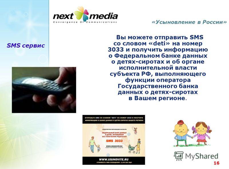 16 «Усыновление в России» Вы можете отправить SMS со словом «deti» на номер 3033 и получить информацию о Федеральном банке данных о детях-сиротах и об органе исполнительной власти субъекта РФ, выполняющего функции оператора Государственного банка дан