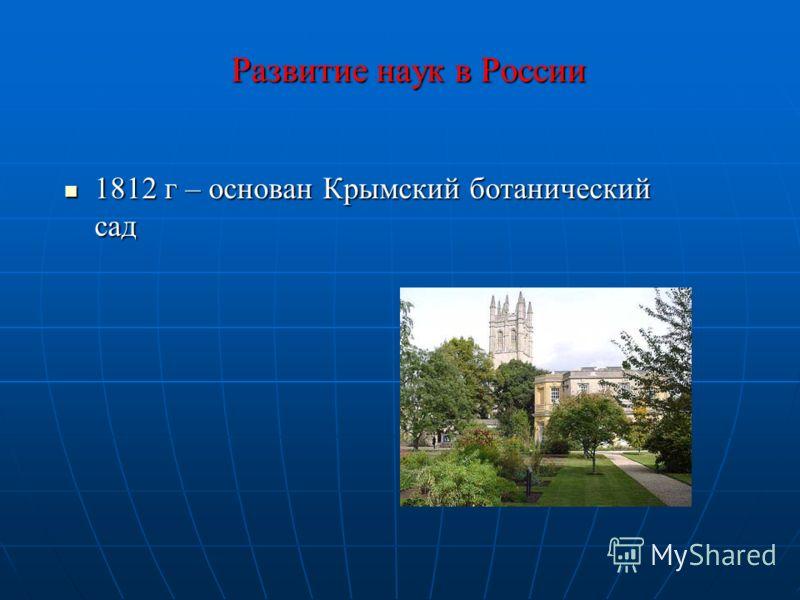 Развитие наук в России 1812 г – основан Крымский ботанический сад 1812 г – основан Крымский ботанический сад