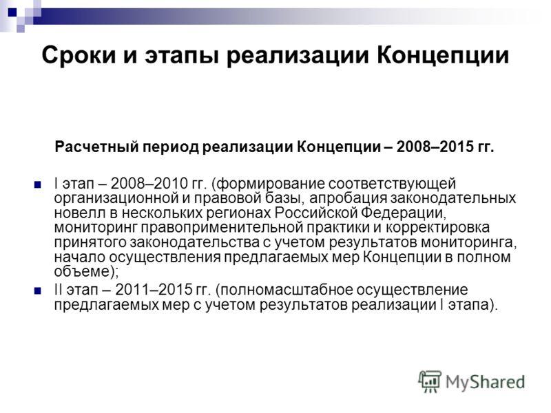 Сроки и этапы реализации Концепции Расчетный период реализации Концепции – 2008–2015 гг. I этап – 2008–2010 гг. (формирование соответствующей организационной и правовой базы, апробация законодательных новелл в нескольких регионах Российской Федерации