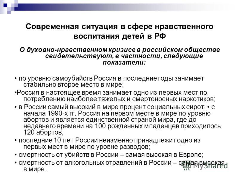 Современная ситуация в сфере нравственного воспитания детей в РФ О духовно-нравственном кризисе в российском обществе свидетельствуют, в частности, следующие показатели: по уровню самоубийств Россия в последние годы занимает стабильно второе место в