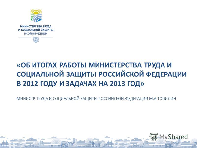 «ОБ ИТОГАХ РАБОТЫ МИНИСТЕРСТВА ТРУДА И СОЦИАЛЬНОЙ ЗАЩИТЫ РОССИЙСКОЙ ФЕДЕРАЦИИ В 2012 ГОДУ И ЗАДАЧАХ НА 2013 ГОД» МИНИСТР ТРУДА И СОЦИАЛЬНОЙ ЗАЩИТЫ РОССИЙСКОЙ ФЕДЕРАЦИИ М.А.ТОПИЛИН