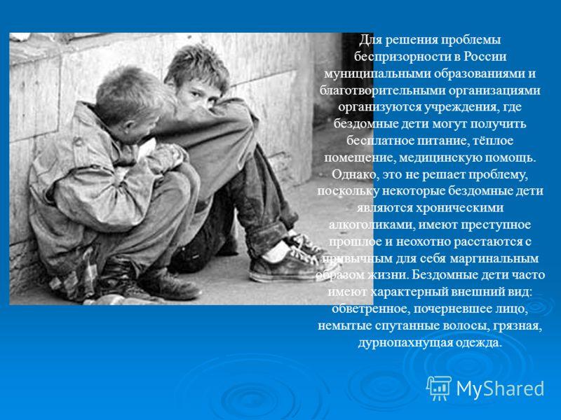 Для решения проблемы беспризорности в России муниципальными образованиями и благотворительными организациями организуются учреждения, где бездомные дети могут получить бесплатное питание, тёплое помещение, медицинскую помощь. Однако, это не решает пр