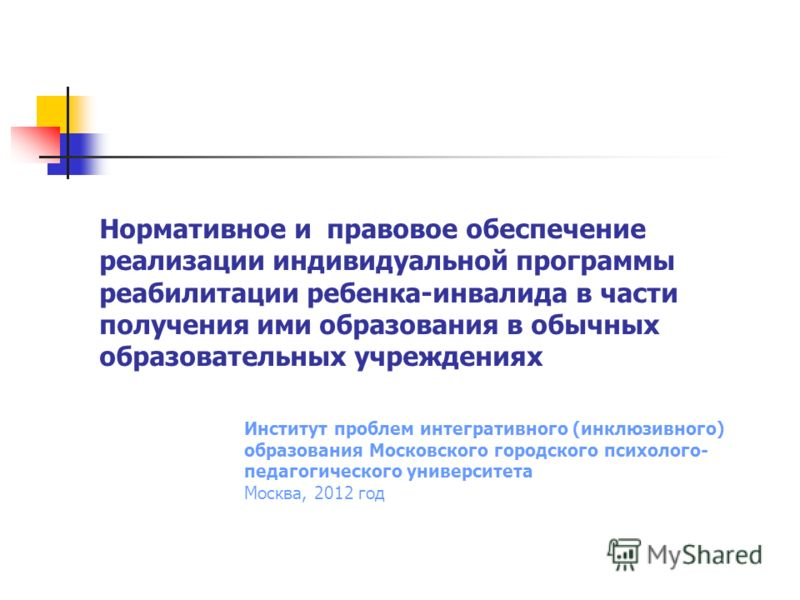 Нормативное и правовое обеспечение реализации индивидуальной программы реабилитации ребенка-инвалида в части получения ими образования в обычных образовательных учреждениях Институт проблем интегративного (инклюзивного) образования Московского городс
