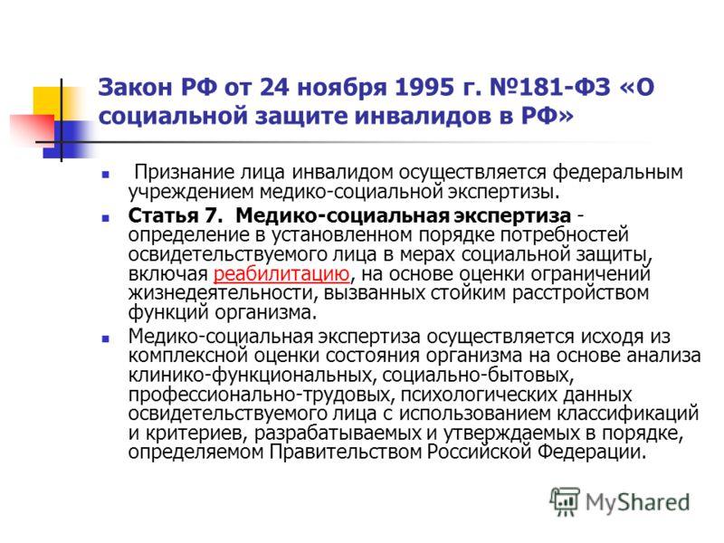 Закон РФ от 24 ноября 1995 г. 181-ФЗ «О социальной защите инвалидов в РФ» Признание лица инвалидом осуществляется федеральным учреждением медико-социальной экспертизы. Статья 7. Медико-социальная экспертиза - определение в установленном порядке потре