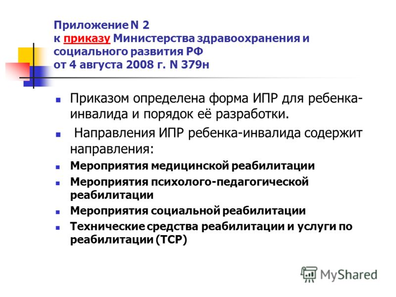 Приложение N 2 к приказу Министерства здравоохранения и социального развития РФ от 4 августа 2008 г. N 379нприказу Приказом определена форма ИПР для ребенка- инвалида и порядок её разработки. Направления ИПР ребенка-инвалида содержит направления: Мер