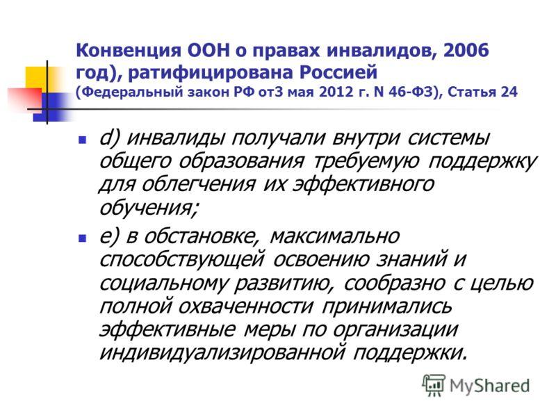 Конвенция ООН о правах инвалидов, 2006 год), ратифицирована Россией (Федеральный закон РФ от3 мая 2012 г. N 46-ФЗ), Статья 24 d) инвалиды получали внутри системы общего образования требуемую поддержку для облегчения их эффективного обучения; e) в обс