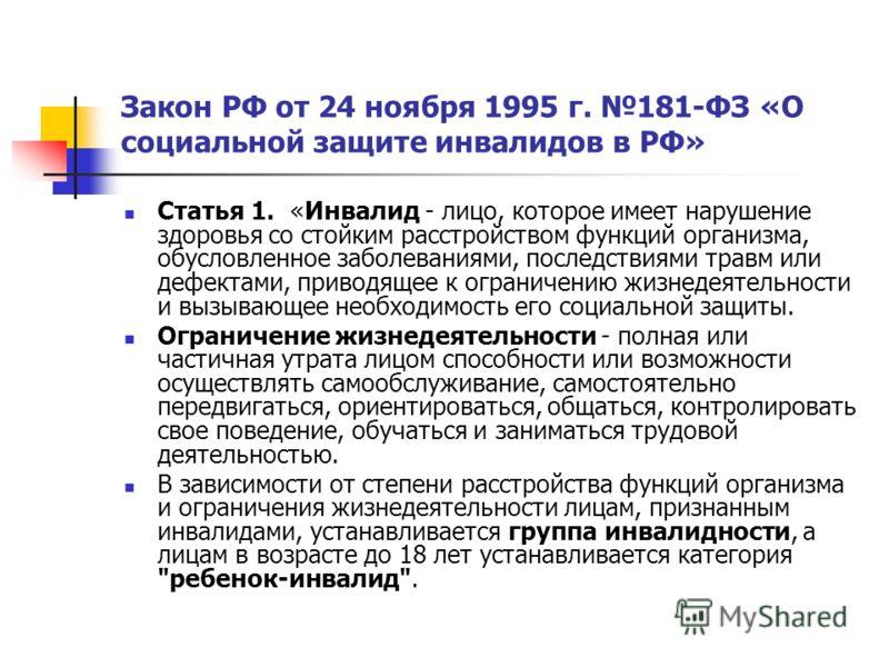 Закон РФ от 24 ноября 1995 г. 181-ФЗ «О социальной защите инвалидов в РФ» Статья 1. «Инвалид - лицо, которое имеет нарушение здоровья со стойким расстройством функций организма, обусловленное заболеваниями, последствиями травм или дефектами, приводящ