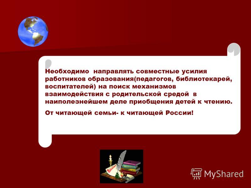 Необходимо направлять совместные усилия работников образования(педагогов, библиотекарей, воспитателей) на поиск механизмов взаимодействия с родительской средой в наиполезнейшем деле приобщения детей к чтению. От читающей семьи- к читающей России!
